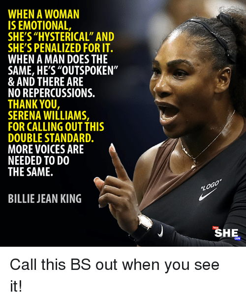 """Billie Jean, Memes, and Serena Williams: WHEN A WOMAN  IS EMOTIONAL,  SHE'S """"HYSTERICAL"""" AND  SHE'S PENALIZED FOR IT.  WHEN A MAN DOES THE  SAME, HE'S""""OUTSPOKEN""""  & AND THERE ARE  NO REPERCUSSIONS.  THANK YOU  SERENA WILLIAMS,  FOR CALLING OUT THIS  DOUBLE STANDARD.  MORE VOICES ARE  NEEDED TO DO  THE SAME.  BILLIE JEAN KING  SHE  CAN Call this BS out when you see it!"""