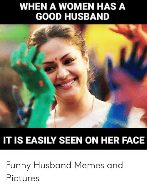 Funny Husband Memes: WHEN A WOMEN HAS A  GOOD HUSBAND  IT IS EASILY SEEN ON HER FACE Funny Husband Memes and Pictures