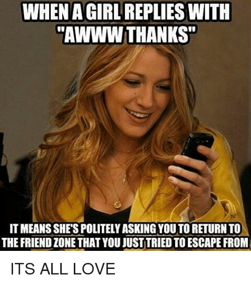 """Friendzoning: WHEN AGIRL REPLIES WITH  """"AWWW THANKS""""  ITMEANSSHE'SPOLITELYASKING YOU TO RETURN TO  THE FRIENDZONE THAT YOU JUSTITRIED TOESCAPEFROM ITS ALL LOVE"""