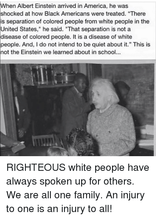 """Albert Einstein, Memes, and Einstein: When Albert Einstein arrived in America, he was  shocked at how Black Americans were treated. """"There  is separation of colored people from white people in the  United States,"""" he said. """"That separation is not a  disease of colored people. It is a disease of white  people. And, I do not intend to be quiet about it."""" This is  not the Einstein we learned about in school... RIGHTEOUS white people have always spoken up for others. We are all one family. An injury to one is an injury to all!"""