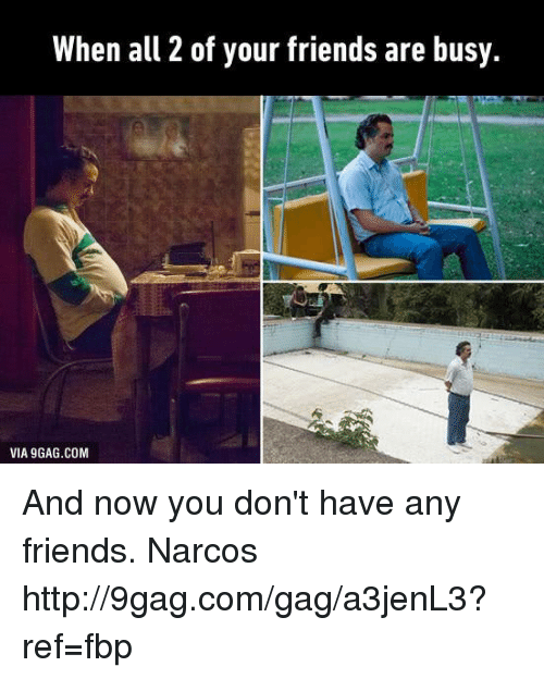 narco: When all 2 of your friends are busy.  VIA9GAG.COM And now you don't have any friends. Narcos http://9gag.com/gag/a3jenL3?ref=fbp