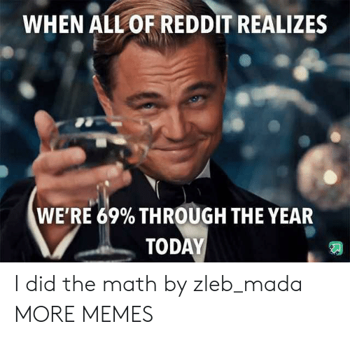 Dank, Memes, and Reddit: WHEN ALL OF REDDIT REALIZES  WE'RE 69% THROUGH THE YEAR  TODAY I did the math by zleb_mada MORE MEMES
