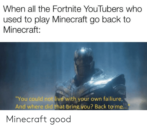 "Minecraft, Good, and Live: When all the Fortnite YouTubers who  used to play Minecraft go back to  Minecraft:  ""You could not live with your own failiure.  And where did that bring vou? Back to me... Minecraft good"