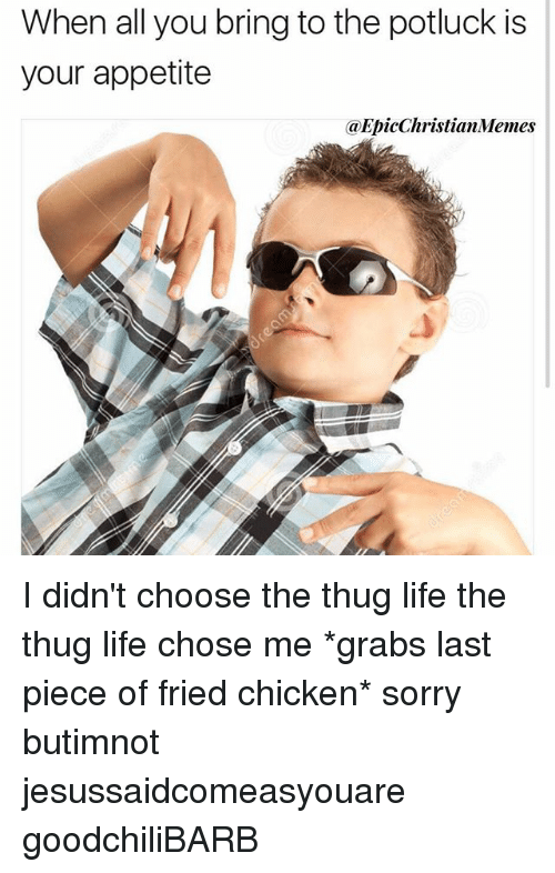 Thugs Life: When all you bring to the potluck is  your appetite  @EpicChristianMemes I didn't choose the thug life the thug life chose me *grabs last piece of fried chicken* sorry butimnot jesussaidcomeasyouare goodchiliBARB