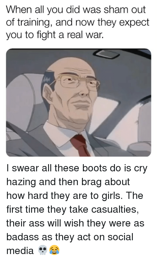 Ass, Girls, and Memes: When all you did was sham out  of training, and now they expect  you to fight a real war. I swear all these boots do is cry hazing and then brag about how hard they are to girls. The first time they take casualties, their ass will wish they were as badass as they act on social media 💀😂