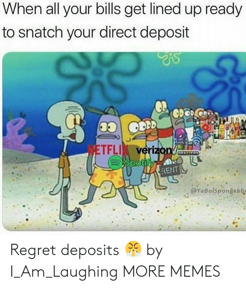 Dank, Memes, and Regret: When all your bills get lined up ready  to snatch your direct deposit  TFLI verizo  RENT  @YaBofspongebbo Regret deposits 😤 by I_Am_Laughing MORE MEMES
