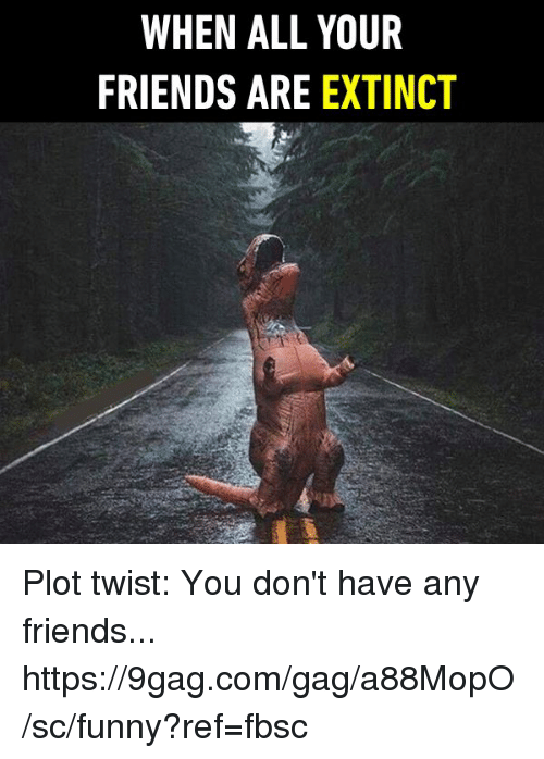 you dont have any friends: WHEN ALL YOUR  FRIENDS ARE EXTINCT Plot twist: You don't have any friends... https://9gag.com/gag/a88MopO/sc/funny?ref=fbsc