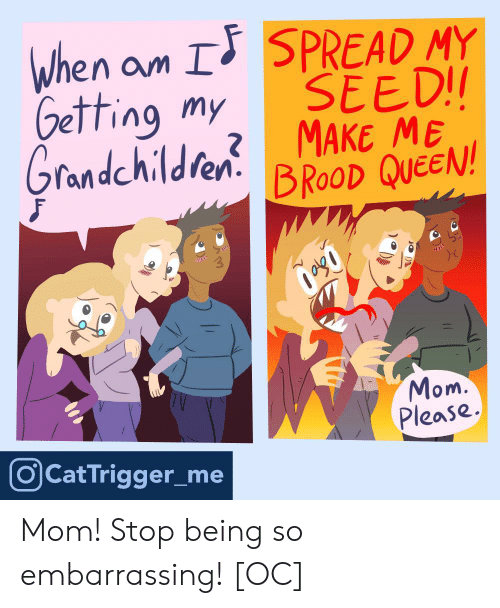 Queen, Mom, and Cat: when am I SPREAD MY  Getting my SEEDI  randchildfen.  BROOD QUEEN!  2  om.  Please.  O Cat Trigger_me Mom! Stop being so embarrassing! [OC]