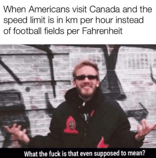 Speed Limit: When Americans visit Canada and the  speed limit is in km per hour instead  of football fields per Fahrenheit  What the fuck is that even supposed to mean?