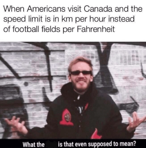 Speed Limit: When Americans visit Canada and the  speed limit is in km per hour instead  of football fields per Fahrenheit  is that even supposed to mean?  What the