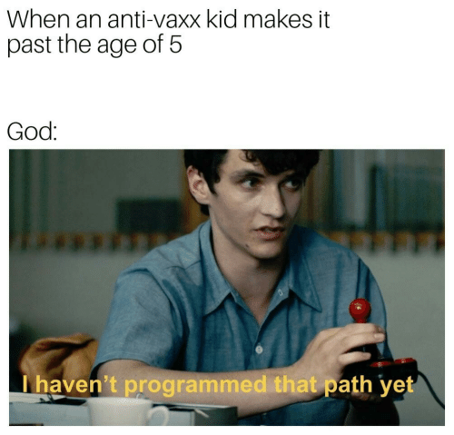 Programmed: When an anti-vaxx kid makes it  past the age of 5  God:  Thaven't programmed that path yet