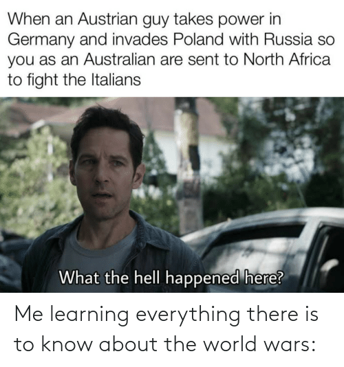 The Hell: When an Austrian guy takes power in  Germany and invades Poland with Russia so  you as an Australian are sent to North Africa  to fight the Italians  What the hell happened here? Me learning everything there is to know about the world wars:
