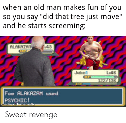 """Sweet Revenge: when an old man makes fun of  you  so you say """"did that tree just move""""  and he starts screeming:  ALAKAZAN  GIP  Fu43  Jakes  CIFC  Lo46  122/136  EXP  Foe ALAKAZAM used  PSYCHIC!  made with mematic Sweet revenge"""