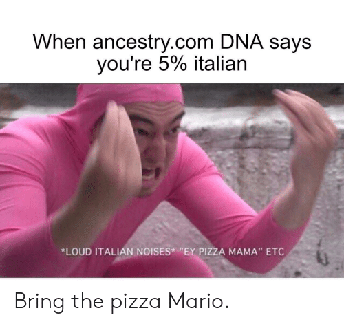 "ancestry.com: When ancestry.com DNA says  you're 5% italian  *LOUD ITALIAN NOISES ""EY PIZZA MAMA"" ETC Bring the pizza Mario."