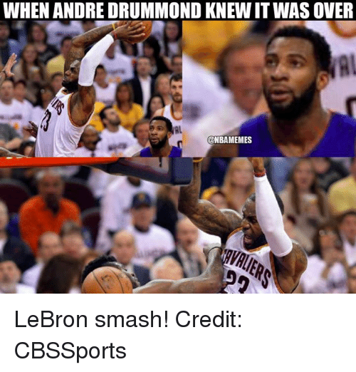 Drummond: WHEN ANDRE DRUMMOND KNEWITWASOVER  ONBAMEMES LeBron smash! Credit: CBSSports