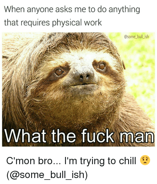 Physicic: When anyone asks me to do anything  that requires physical work  @some bull ish  What the fuck man C'mon bro... I'm trying to chill 😟 (@some_bull_ish)
