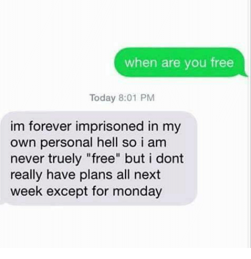 """Exceptation: when are you free  Today 8:01 PM  im forever imprisoned in my  own personal hell so i am  never truely """"free"""" but i dont  really have plans all next  week except for monday"""