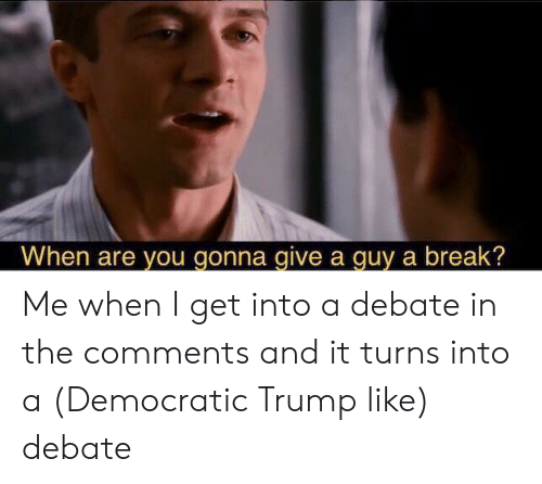 Break, Trump, and Debate: When are you gonna give a guy a break? Me when I get into a debate in the comments and it turns into a (Democratic Trump like) debate