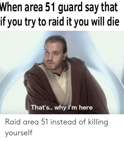Reddit, Area 51, and Raid: When area 51 guard say that  if you try to raid it you will die  That's.. why i'm here Raid area 51 instead of killing yourself