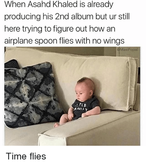 Memes, Airplane, and Time: When Asahd Khaled is already  producing his 2nd album but ur still  here trying to figure out how an  airplane spoon flies with no wings  MasiPopal  TLE  AND Time flies