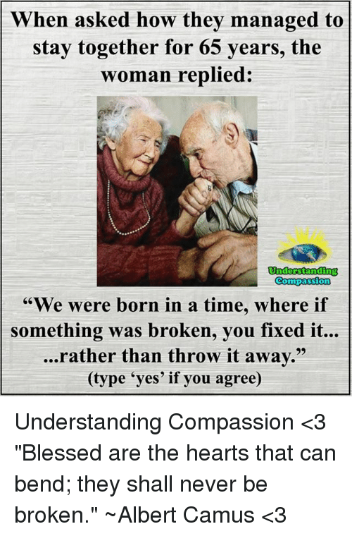 """Throwes: When asked how they managed to  stay together for 65  years, the  woman replied:  Understanding  Compassion  """"We were born in a time, where if  something was broken, you fixed it...  ...rather than throw it away.  (type 'yes' if you agree) Understanding Compassion <3  """"Blessed are the hearts that can bend; they shall never be broken."""" ~Albert Camus <3"""
