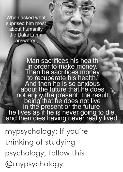 Future, Money, and Target: When asked what  suprised him most  about humanity  the Dalai Lama  answered  Man sacrifices his health  in order to make money.  Then he sacrifices money  to recuperate his health  And then he is so anxious  about the future that he does  not enjoy the present, the result  being that he does not live  in the present or the future;  he lives as if he is never going to die,  and then dies having never reălly lived. mypsychology:  If you're thinking of studying psychology, follow this @mypsychology.