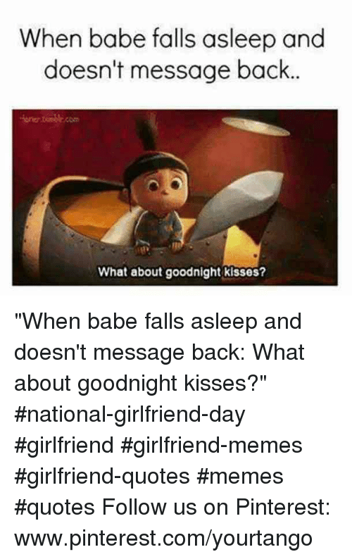"""Memes, Pinterest, and pinterest.com: When babe falls asleep and  doesn't message back  one.com  What about goodnight kisses? """"When babe falls asleep and doesn't message back: What about goodnight kisses?"""" #national-girlfriend-day #girlfriend #girlfriend-memes #girlfriend-quotes #memes #quotes Follow us on Pinterest: www.pinterest.com/yourtango"""