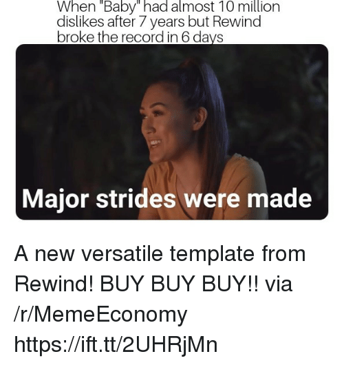 """Record, After 7, and Baby: When """"Baby"""" had almost 10 million  dislikes after 7 years but Rewind  broke the record in 6 da  Major strides were made A new versatile template from Rewind! BUY BUY BUY!! via /r/MemeEconomy https://ift.tt/2UHRjMn"""