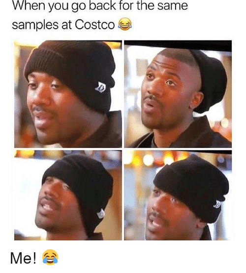 Costco, Memes, and Back: When  back  for  the  you go  samples at Costco  same Me! 😂