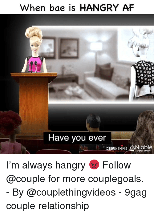 9gag, Af, and Bae: When bae is HANGRY AF  Yv  Have you ever  COUPLE THING MONİbble  A Digital Remedy I'm always hangry 😡 Follow @couple for more couplegoals. - By @couplethingvideos - 9gag couple relationship