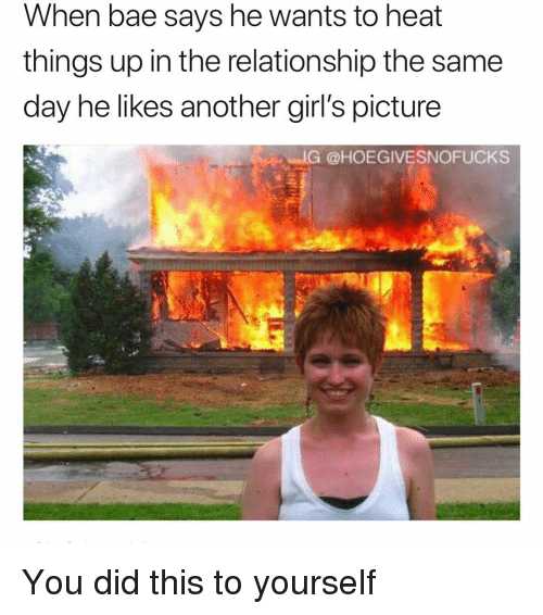 Bae, Girls, and Heat: When bae says he wants to heat  things up in the relationship the same  day he likes another girl's picture  IG @HOEGIVESNOFUCKS You did this to yourself