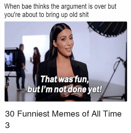 Bae, Memes, and Shit: When bae thinks the argument is over but  you're about to bring up old shit  That was fun,  but l'm not done yet! 30 Funniest Memes of All Time 3