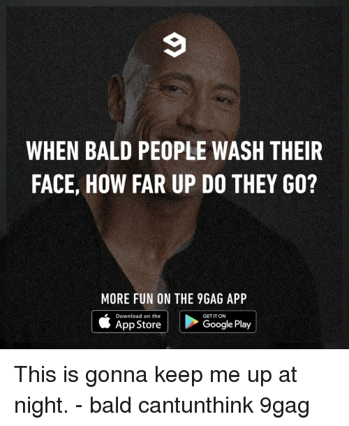 9gag, Google, and Memes: WHEN BALD PEOPLE WASH THEIR  FACE, HOW FAR UP DO THEY GO?  MORE FUN ON THE 9GAG APP  Download on the  GET IT ON  App StoreG  Google Play This is gonna keep me up at night.⠀ -⠀ bald cantunthink 9gag
