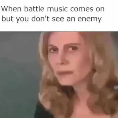 Music, You, and Enemy: When battle music comes on  but you don't see an enemy
