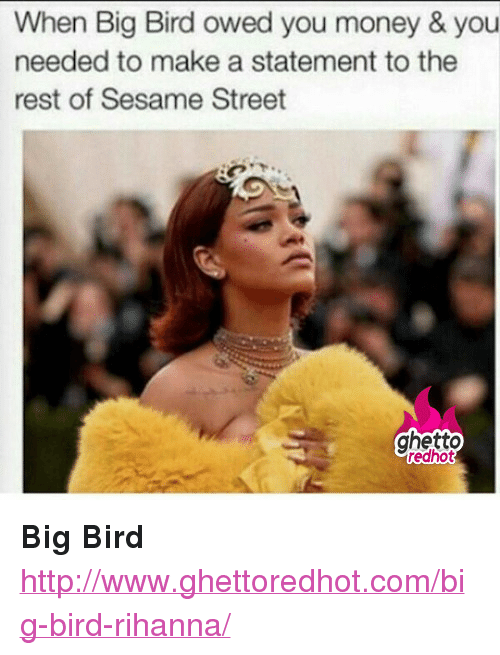 """Ghetto, Money, and Rihanna: When Big Bird owed you money & you  needed to make a statement to the  rest of Sesame Street  ghetto  edhot <p><strong>Big Bird</strong></p><p><a href=""""http://www.ghettoredhot.com/big-bird-rihanna/"""">http://www.ghettoredhot.com/big-bird-rihanna/</a></p>"""