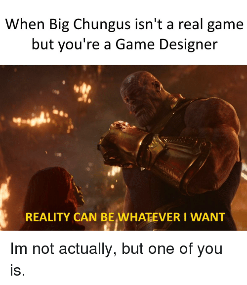 Game, Reality, and A Game: When Big Chungus isn't a real game  but you're a Game Designer  REALITY CAN BE,WHATEVER I WANT Im not actually, but one of you is.