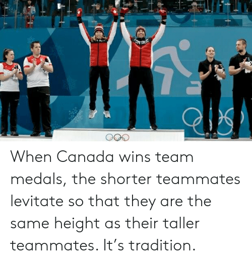 Canada, Team, and They: When Canada wins team medals, the shorter teammates levitate so that they are the same height as their taller teammates. It's tradition.