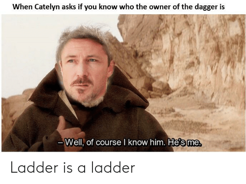Asks, Who, and Him: When Catelyn asks if you know who the owner of the dagger is  Well, of course I know him. He's me Ladder is a ladder