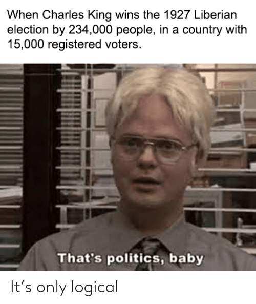 Politics, Baby, and King: When Charles King wins the 1927 Liberian  election by 234,000 people, in a country with  15,000 registered voters.  That's politics, baby It's only logical
