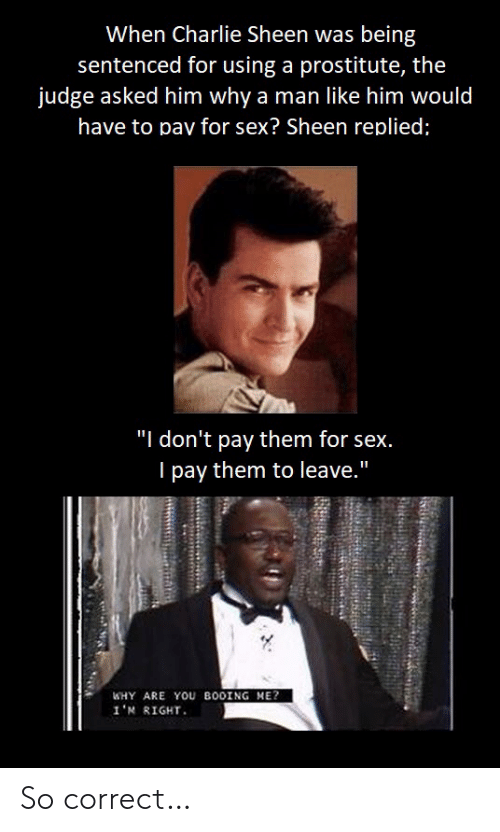 "Replied: When Charlie Sheen was being  sentenced for using a prostitute, the  judge asked him why a man like him would  have to pav for sex? Sheen replied;  ""I don't pay them for sex.  I pay them to leave.""  WHY ARE YOU BOOING ME?  1'א R1GHT. So correct…"