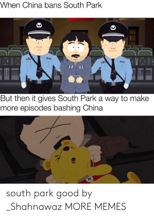 episodes: When China bans South Park  XIIX  But then it gives South Park a way to make  more episodes bashing China  X  }7 south park good by _Shahnawaz MORE MEMES