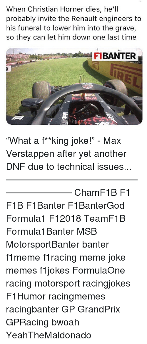 """Meme, Memes, and Time: When Christian Horner dies, he'll  probably invite the Renault engineers to  his funeral to lower him into the grave,  so they can let him down one last time  TH  FBANTER """"What a f**king joke!"""" - Max Verstappen after yet another DNF due to technical issues... ————————————————————— ChamF1B F1 F1B F1Banter F1BanterGod Formula1 F12018 TeamF1B Formula1Banter MSB MotorsportBanter banter f1meme f1racing meme joke memes f1jokes FormulaOne racing motorsport racingjokes F1Humor racingmemes racingbanter GP GrandPrix GPRacing bwoah YeahTheMaldonado"""