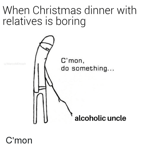 christmas dinner: When Christmas dinner with  relatives is boring  C'mon,  do something.  u/MarcoMDtrash  alcoholic uncle C'mon