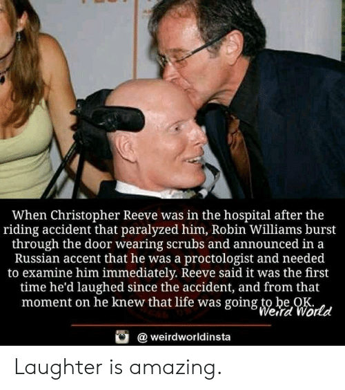 Robin Williams: When Christopher Reeve was in the hospital after the  riding accident that paralyzed him, Robin Williams burst  through the door wearing scrubs and announced in a  Russian accent that he was a proctologist and needed  to examine him immediately. Reeve said it was the first  time he'd laughed since the accident, and from that  moment on he knew that life was going to be OK  Werd World  weirdworldinsta Laughter is amazing.