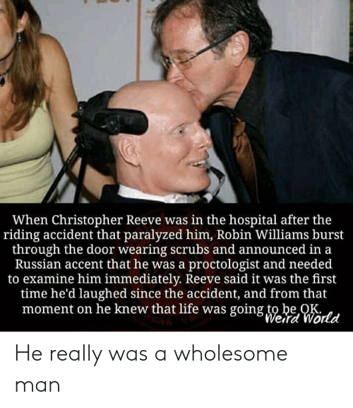 Robin Williams: When Christopher Reeve was in the hospital after the  riding accident that paralyzed him, Robin Williams burst  through the door wearing scrubs and announced in a  Russian accent that he was a proctologist and needed  to examine him immediately. Reeve said it was the first  time he'd laughed since the accident, and from that  moment on he knew that life was going to be OK  Weird World He really was a wholesome man