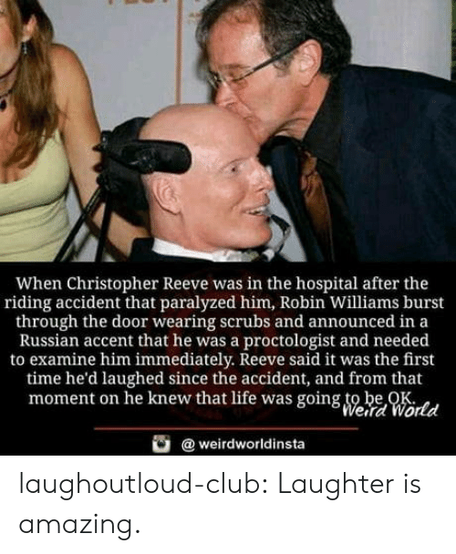 Robin Williams: When Christopher Reeve was in the hospital after the  riding accident that paralyzed him, Robin Williams burst  through the door wearing scrubs and announced in a  Russian accent that he was a proctologist and needed  to examine him immediately. Reeve said it was the first  time he'd laughed since the accident, and from that  moment on he knew that life was going to be OK  Weird World  weirdworldinsta laughoutloud-club:  Laughter is amazing.
