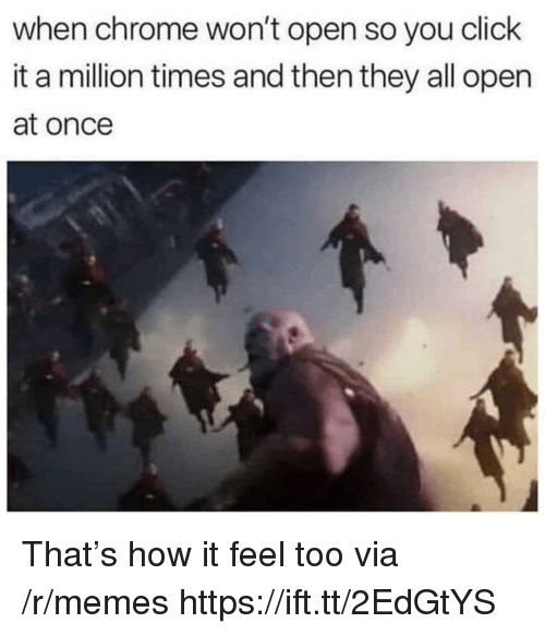 Chrome, Click, and Memes: when chrome won't open so you click  it a million times and then they all open  at once That's how it feel too via /r/memes https://ift.tt/2EdGtYS