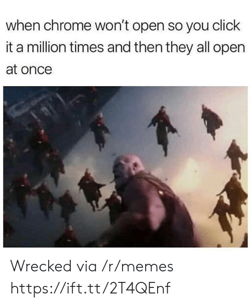 Chrome, Click, and Memes: when chrome won't open so you click  it a million times and then they all open  at once Wrecked via /r/memes https://ift.tt/2T4QEnf
