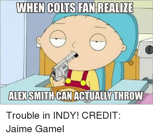 Indianapolis Colts, Nfl, and Alex Smith: WHEN COLTS FAN REALIZE  ALEX SMITH CAN ACTUALLY THROW Trouble in INDY! CREDIT: Jaime Gamel