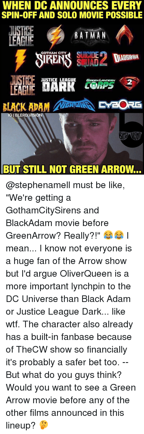 """Memes, Green Lantern, and Arrow: WHEN DCANNOUNCES EVERY  SPIN-OFF AND SOLO MOVIE POSSIBLE  JUSTHE  BATMAN  LEAGUE  GOTHAM CITY  SCUAD  JUSTICE LEAGUE GREEN LANTERN  UARK LO  LEAGUE  BLACK ADAM PreORE  IGIBLERDVISION  BUT STILL NOT GREEN ARROw... @stephenamell must be like, """"We're getting a GothamCitySirens and BlackAdam movie before GreenArrow? Really?!"""" 😂😂 I mean... I know not everyone is a huge fan of the Arrow show but I'd argue OliverQueen is a more important lynchpin to the DC Universe than Black Adam or Justice League Dark... like wtf. The character also already has a built-in fanbase because of TheCW show so financially it's probably a safer bet too. -- But what do you guys think? Would you want to see a Green Arrow movie before any of the other films announced in this lineup? 🤔"""